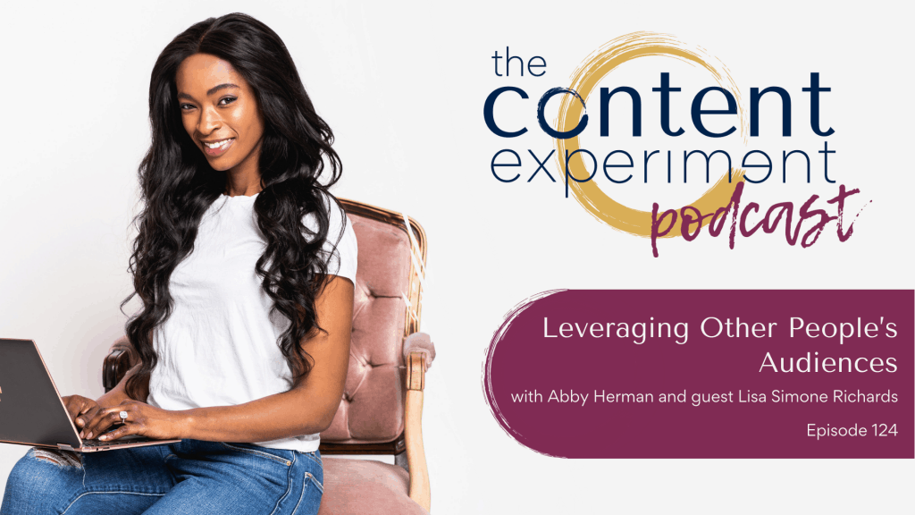 Leveraging Other People's Audiences with Lisa Simone Richards | The Content Experiment Podcast with Abby Herman | Visibility